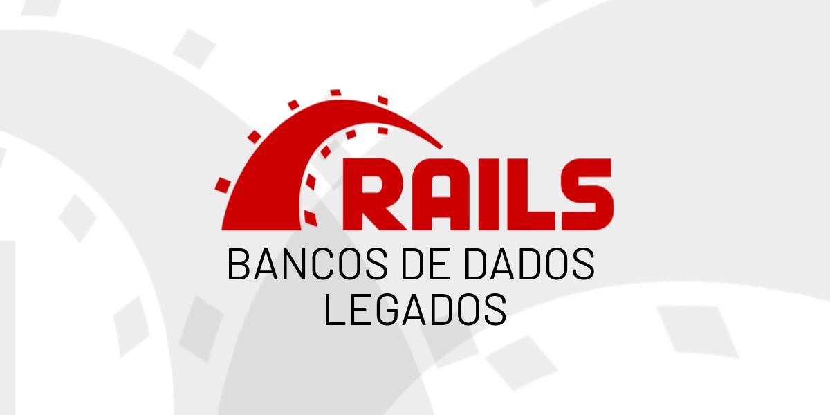 Bancos de Dados Legados com Rails