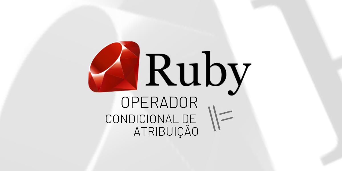 O operador condicional de atribuição emRuby