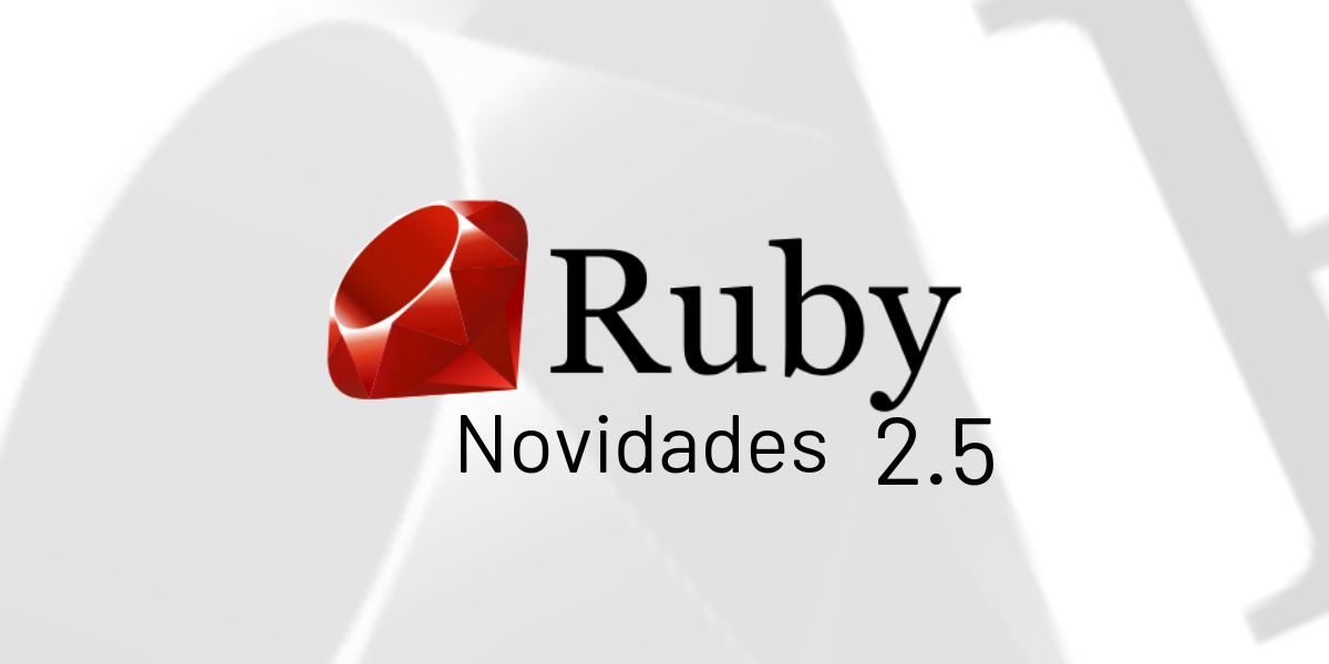 Conheça algumas novidades do Ruby 2.5!