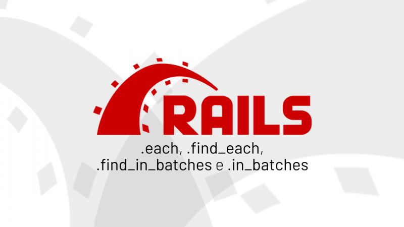 Qual a diferença entre usar .each, .find_each, .find_in_batches e .in_batches no Rails?